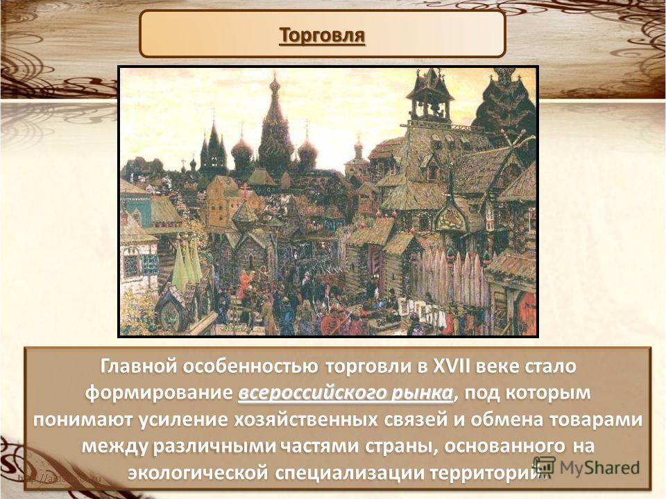всероссийского рынка Главной особенностью торговли в XVII веке стало формирование всероссийского рынка, под которым понимают усиление хозяйственных связей и обмена товарами между различными частями страны, основанного на экологической специализации т