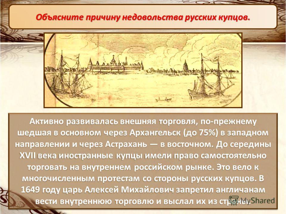 Активно развивалась внешняя торговля, по-прежнему шедшая в основном через Архангельск (до 75%) в западном направлении и через Астрахань в восточном. До середины XVII века иностранные купцы имели право самостоятельно торговать на внутреннем российском