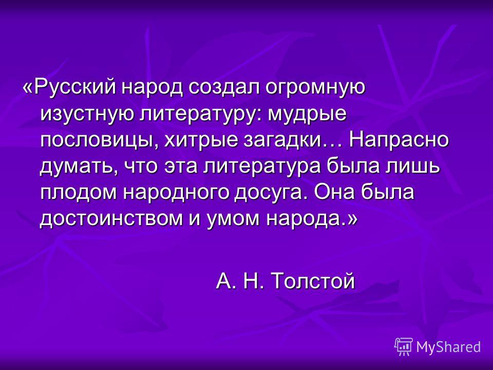 «Русский народ создал огромную изустную литературу: мудрые пословицы, хитрые загадки… Напрасно думать, что эта литература была лишь плодом народного досуга. Она была достоинством и умом народа.» А. Н. Толстой А. Н. Толстой