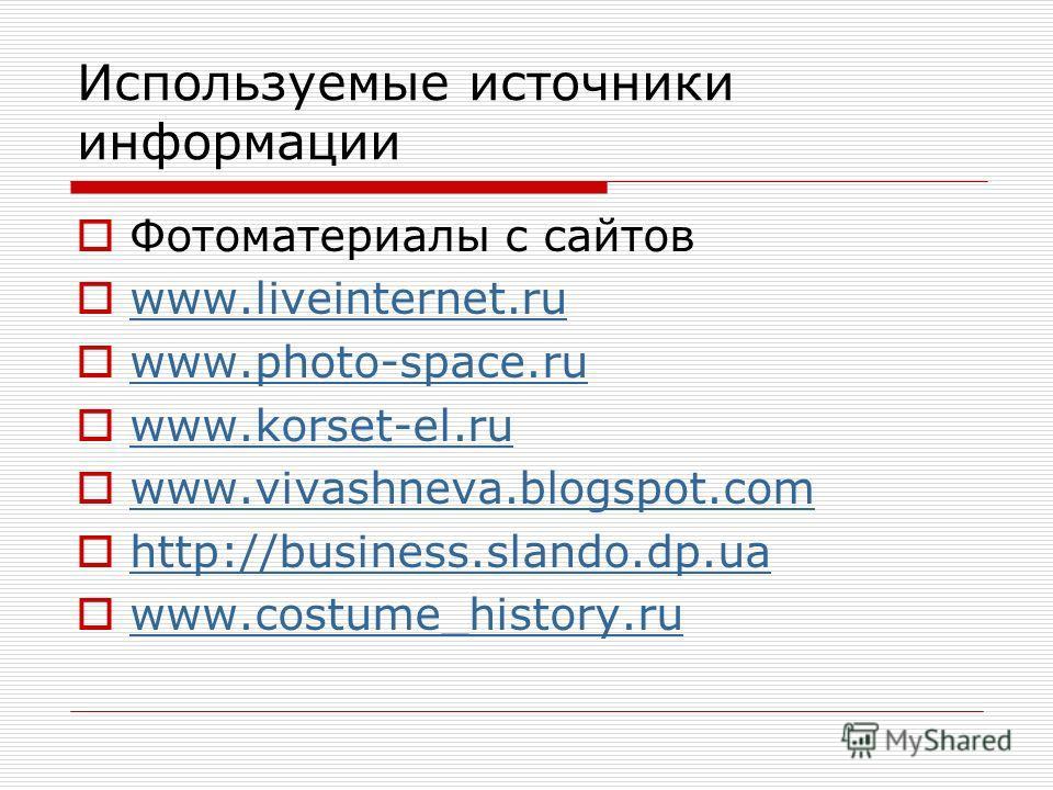 Используемые источники информации Фотоматериалы с сайтов www.liveinternet.ru www.photo-space.ru www.korset-el.ru www.vivashneva.blogspot.com http://business.slando.dp.ua www.costume_history.ru