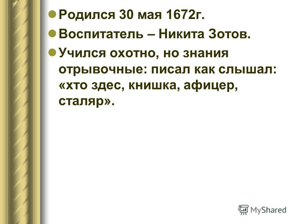 Родился 30 мая 1672 г. Воспитатель – Никита Зотов. Учился охотно, но знания отрывочные: писал как слышал: «кто здесь, книжка, офицер, столяр».