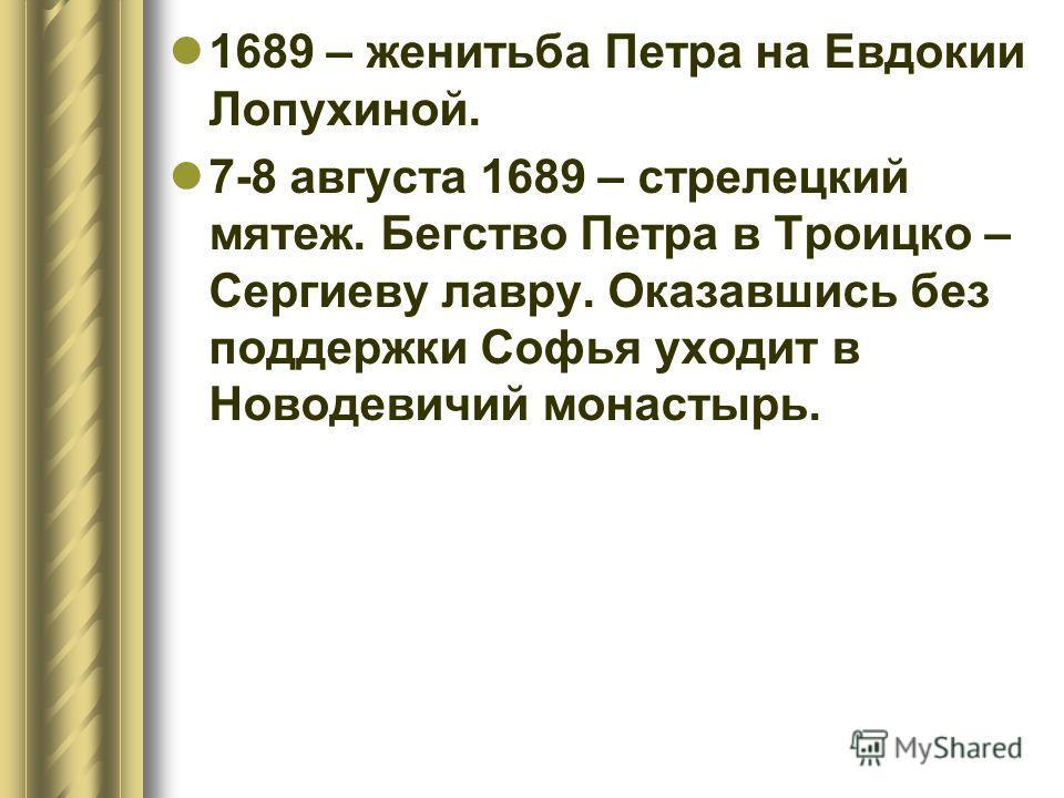 1689 – женитьба Петра на Евдокии Лопухиной. 7-8 августа 1689 – стрелецкий мятеж. Бегство Петра в Троицко – Сергиеву лавру. Оказавшись без поддержки Софья уходит в Новодевичий монастырь.