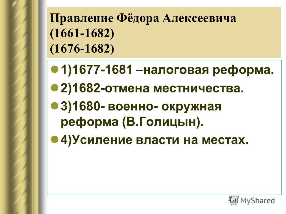 Правление Фёдора Алексеевича (1661-1682) (1676-1682) 1)1677-1681 –налоговая реформа. 2)1682-отмена местничества. 3)1680- военно- окружная реформа (В.Голицын). 4)Усиление власти на местах.
