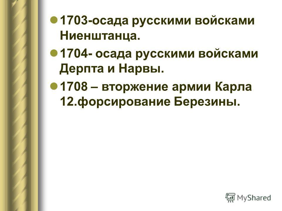 1703-осада русскими войскамиНиенштанца. 1704- осада русскими войсками Дерпта и Нарвы. 1708 – вторжение армии Карла 12. форсирование Березины.