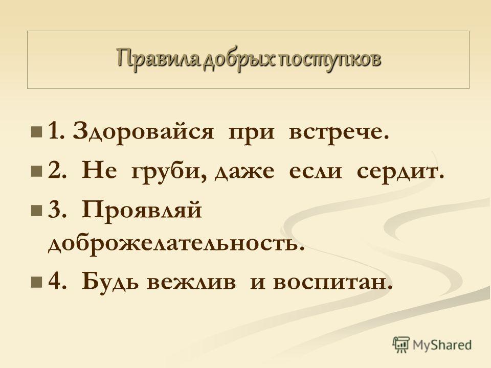 Правила добрых поступков 1. Здоровайся при встрече. 2. Не груби, даже если сердит. 3. Проявляй доброжелательность. 4. Будь вежлив и воспитан.