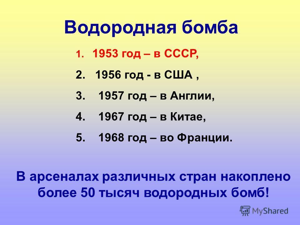 1. 1953 год – в СССР, 2. 1956 год - в США, 3. 1957 год – в Англии, 4. 1967 год – в Китае, 5. 1968 год – во Франции. Водородная бомба В арсеналах различных стран накоплено более 50 тысяч водородных бомб!