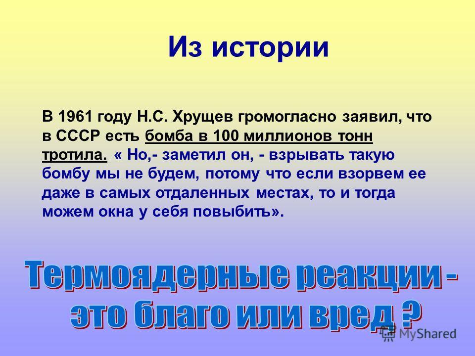 В 1961 году Н.С. Хрущев громогласно заявил, что в СССР есть бомба в 100 миллионов тонн тротила. « Но,- заметил он, - взрывать такую бомбу мы не будем, потому что если взорвем ее даже в самых отдаленных местах, то и тогда можем окна у себя повыбить».