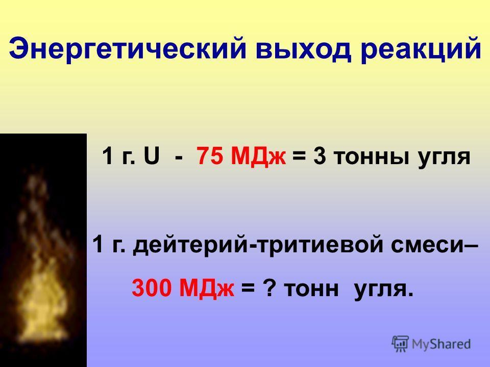1 г. U - 75 МДж = 3 тонны угля 1 г. дейтерий-тритиевой смеси– 300 МДж = ? тонн угля. Энергетический выход реакций