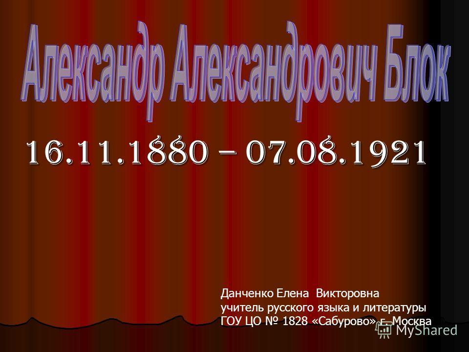 16.11.1880 – 07.08.1921 Данченко Елена Викторовна учитель русского языка и литературы ГОУ ЦО 1828 «Сабурово» г. Москва