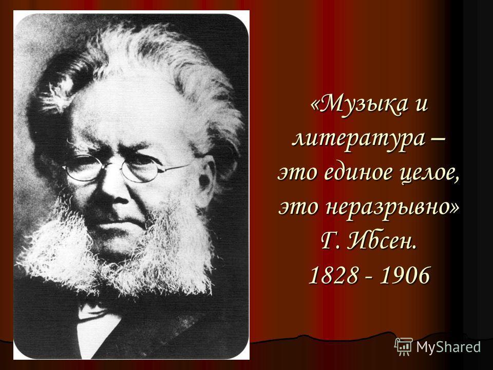 «Музыка и литература – это единое целое, это неразрывно» Г. Ибсен. 1828 - 1906