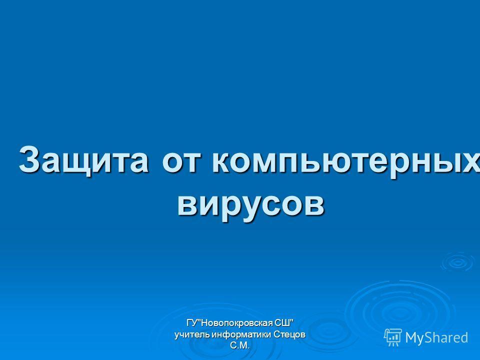 ГУНовопокровская СШ учитель информатики Стецов С.М. Защита от компьютерных вирусов