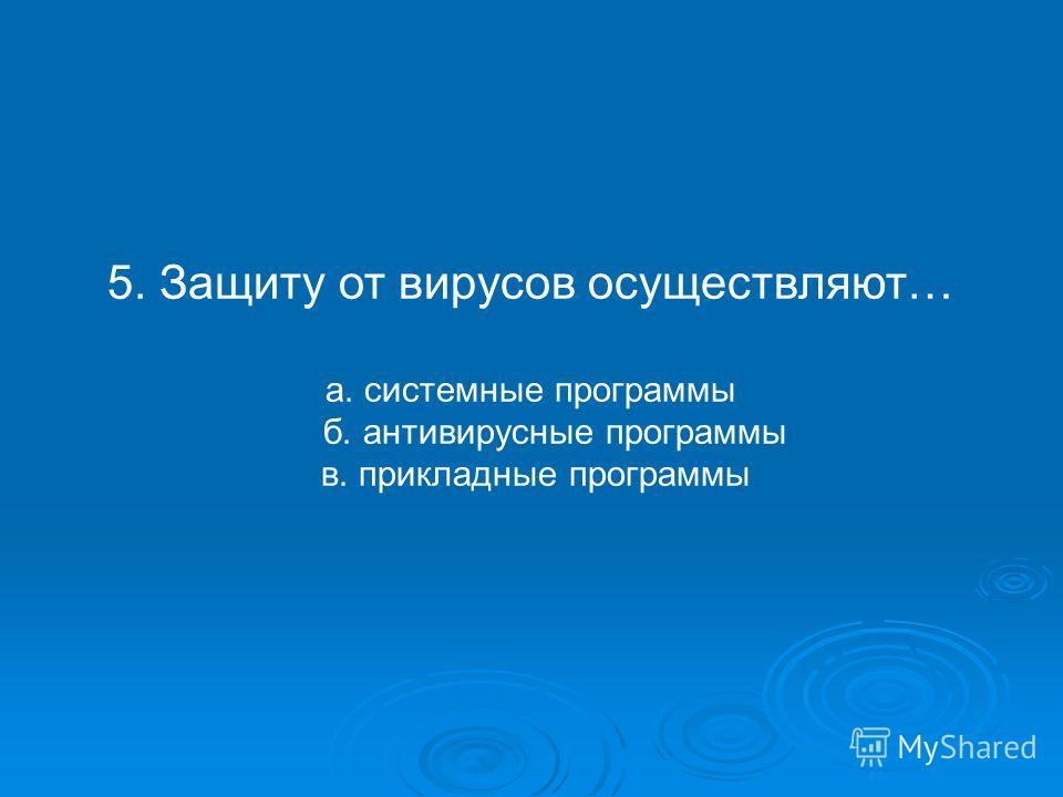 5. Защиту от вирусов осуществляют… а. системные программы б. антивирусные программы в. прикладные программы