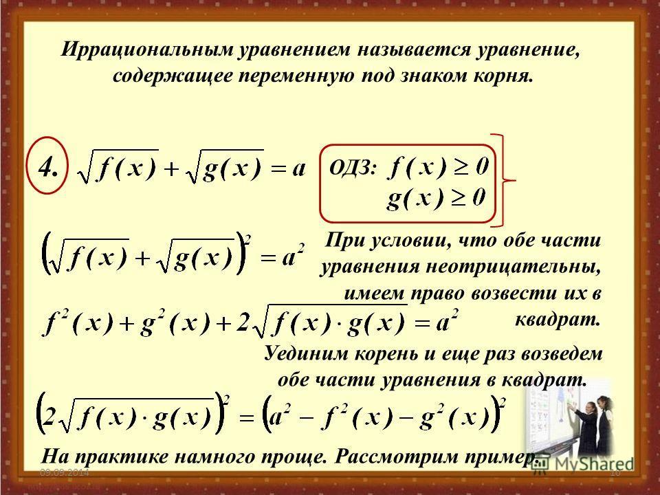 09.09.201410 Иррациональным уравнением называется уравнение, содержащее переменную под знаком корня. ОДЗ: 4.4. При условии, что обе части уравнения неотрицательны, имеем право возвести их в квадрат. Уединим корень и еще раз возведем обе части уравнен