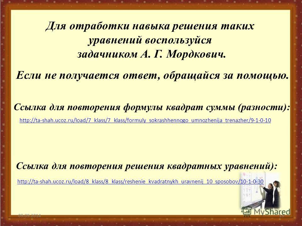 09.09.201413 Для отработки навыка решения таких уравнений воспользуйся задачником А. Г. Мордкович. Если не получается ответ, обращайся за помощью. http://ta-shah.ucoz.ru/load/8_klass/8_klass/reshenie_kvadratnykh_uravnenij_10_sposobov/10-1-0-30 http:/