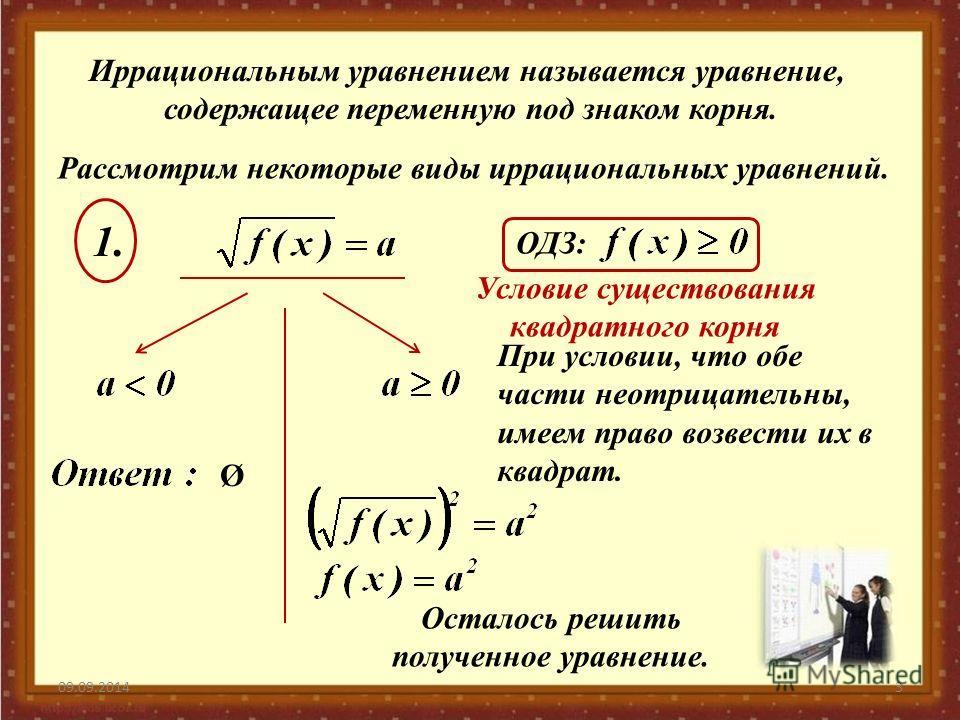 09.09.20143 Иррациональным уравнением называется уравнение, содержащее переменную под знаком корня. Рассмотрим некоторые виды иррациональных уравнений. ОДЗ: 1.1. Условие существования квадратного корня Ø При условии, что обе части неотрицательны, име