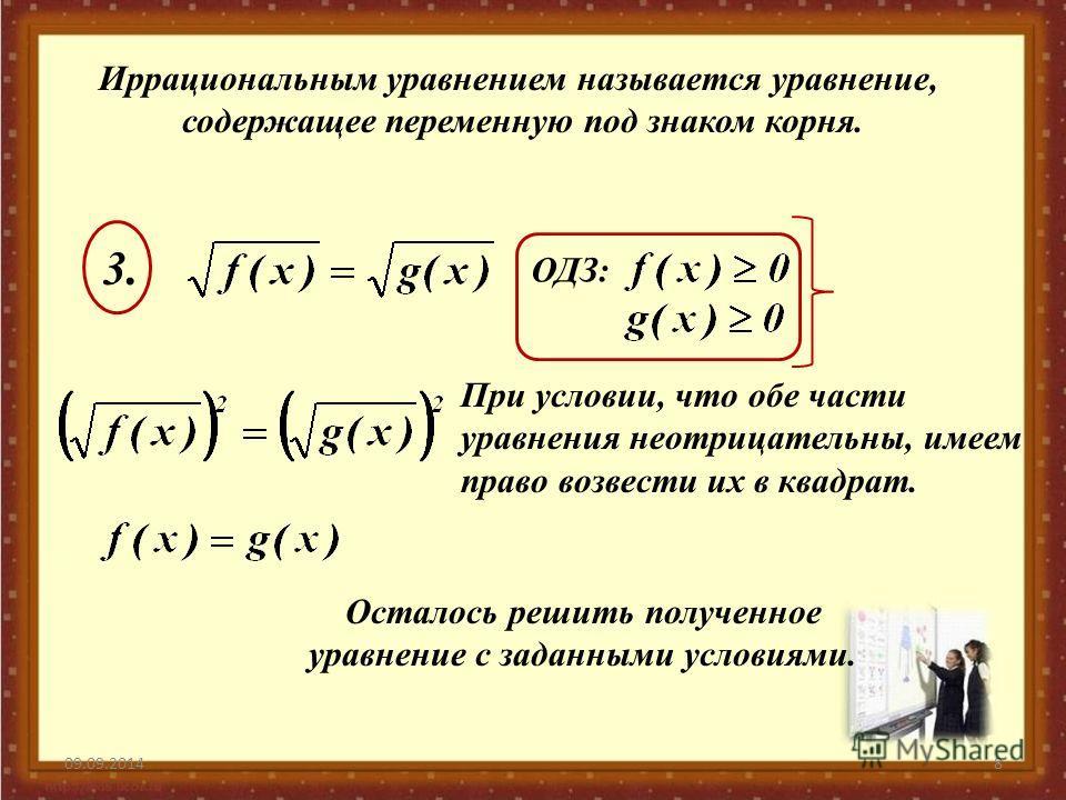 09.09.20148 Иррациональным уравнением называется уравнение, содержащее переменную под знаком корня. ОДЗ: 3.3. При условии, что обе части уравнения неотрицательны, имеем право возвести их в квадрат. Осталось решить полученное уравнение с заданными усл