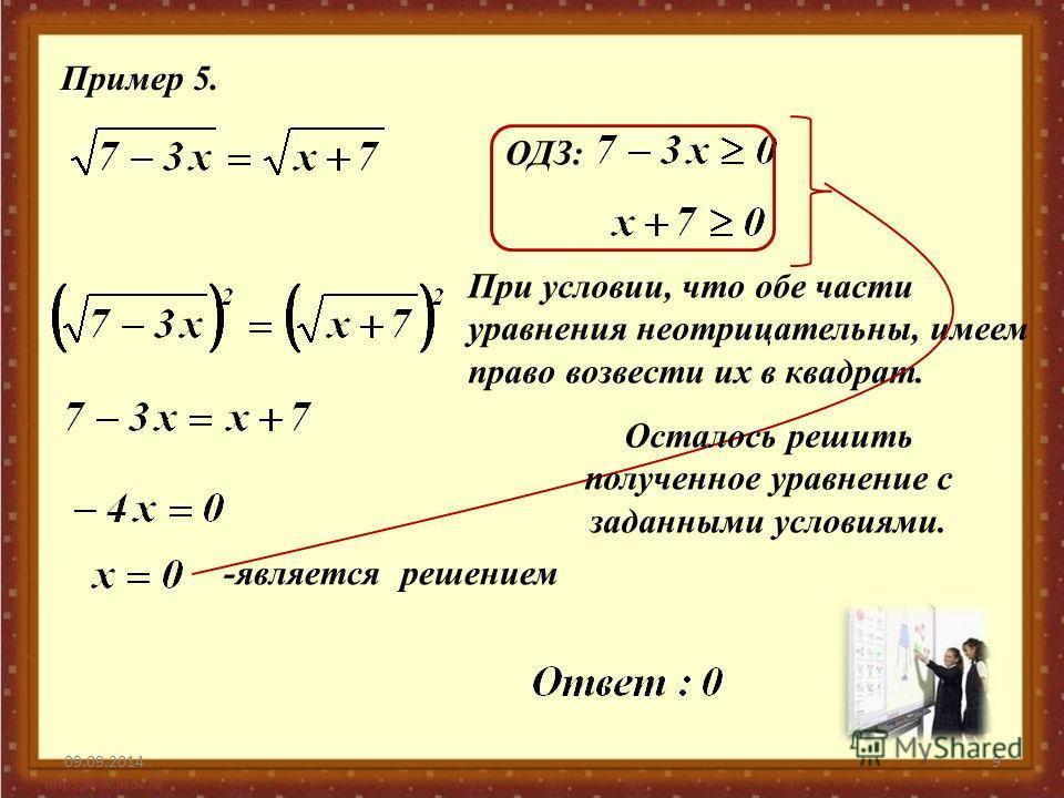 09.09.20149 Пример 5. ОДЗ: При условии, что обе части уравнения неотрицательны, имеем право возвести их в квадрат. -является решением Осталось решить полученное уравнение с заданными условиями.