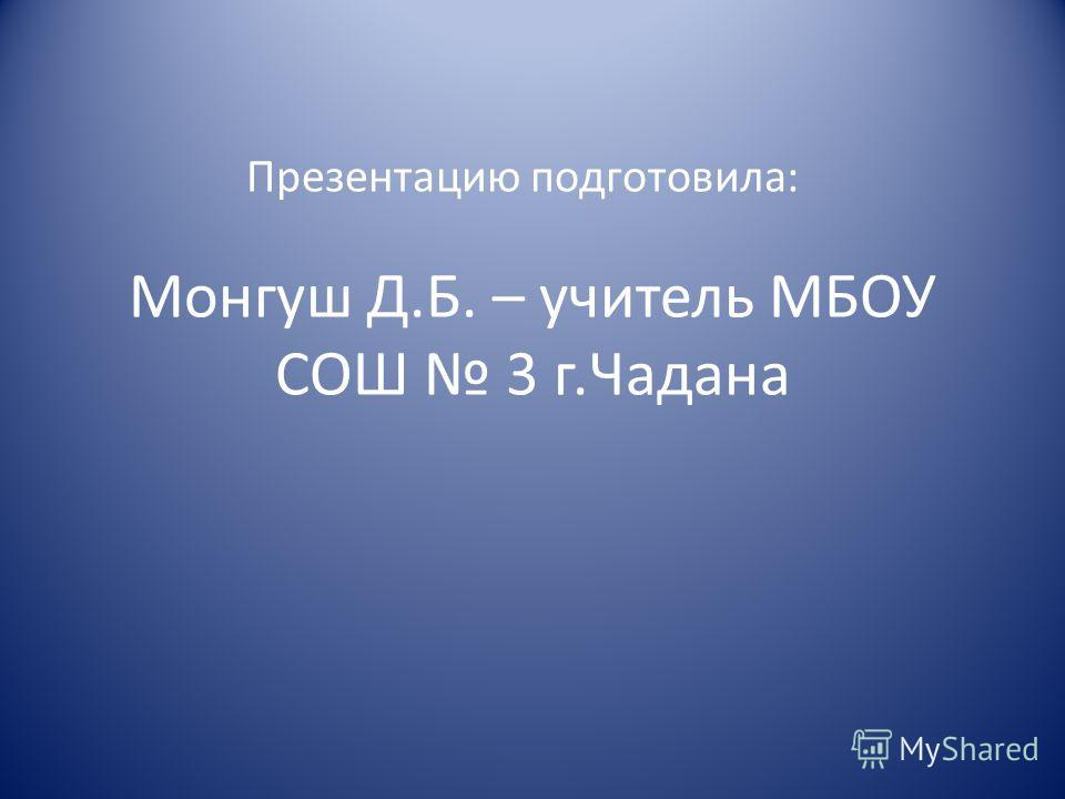 Монгуш Д.Б. – учитель МБОУ СОШ 3 г.Чадана Презентацию подготовила: