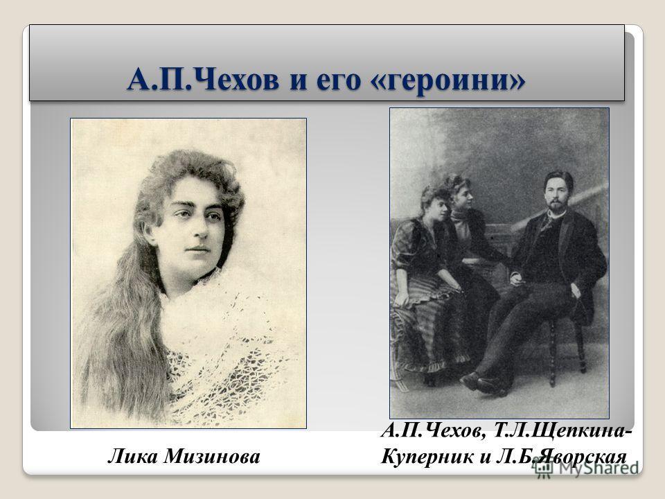 А.П.Чехов и его «героини» Лика Мизинова А.П.Чехов, Т.Л.Щепкина- Куперник и Л.Б.Яворская
