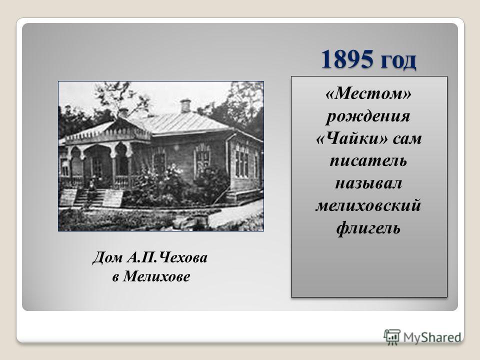 1895 год «Местом» рождения «Чайки» сам писатель называл мелиховский флигель Дом А.П.Чехова в Мелихове