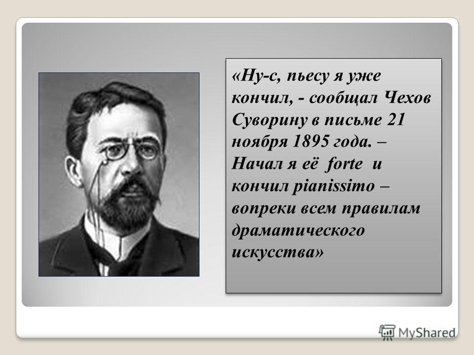 «Ну-с, пьесу я уже кончил, - сообщал Чехов Суворину в письме 21 ноября 1895 года. – Начал я её forte и кончил pianissimo – вопреки всем правилам драматического искусства»