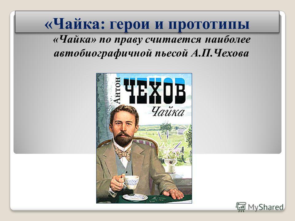 «Чайка: герои и прототипы «Чайка» по праву считается наиболее автобиографичной пьесой А.П.Чехова