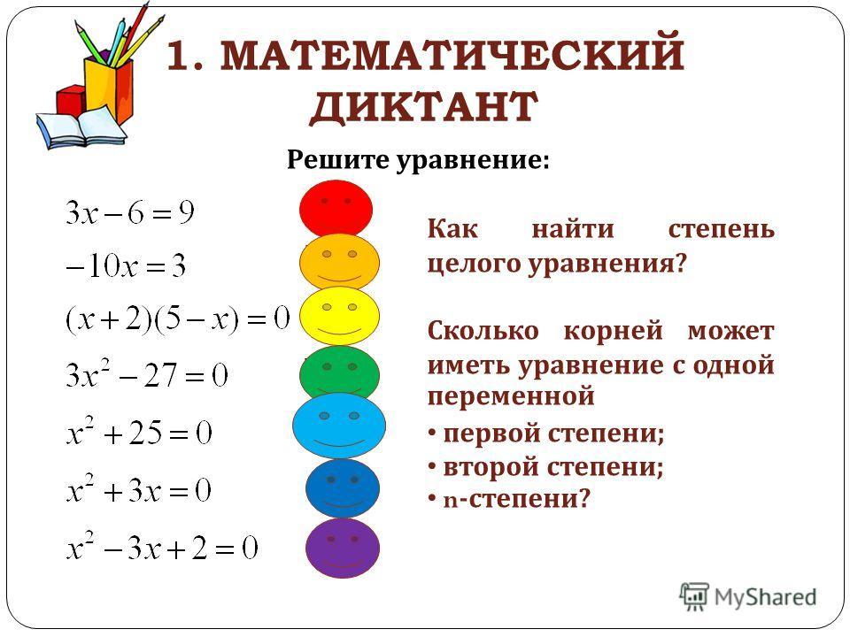 1. МАТЕМАТИЧЕСКИЙ ДИКТАНТ Решите уравнение : Как найти степень целого уравнения ? Сколько корней может иметь уравнение с одной переменной первой степени ; второй степени ; n- степени ?
