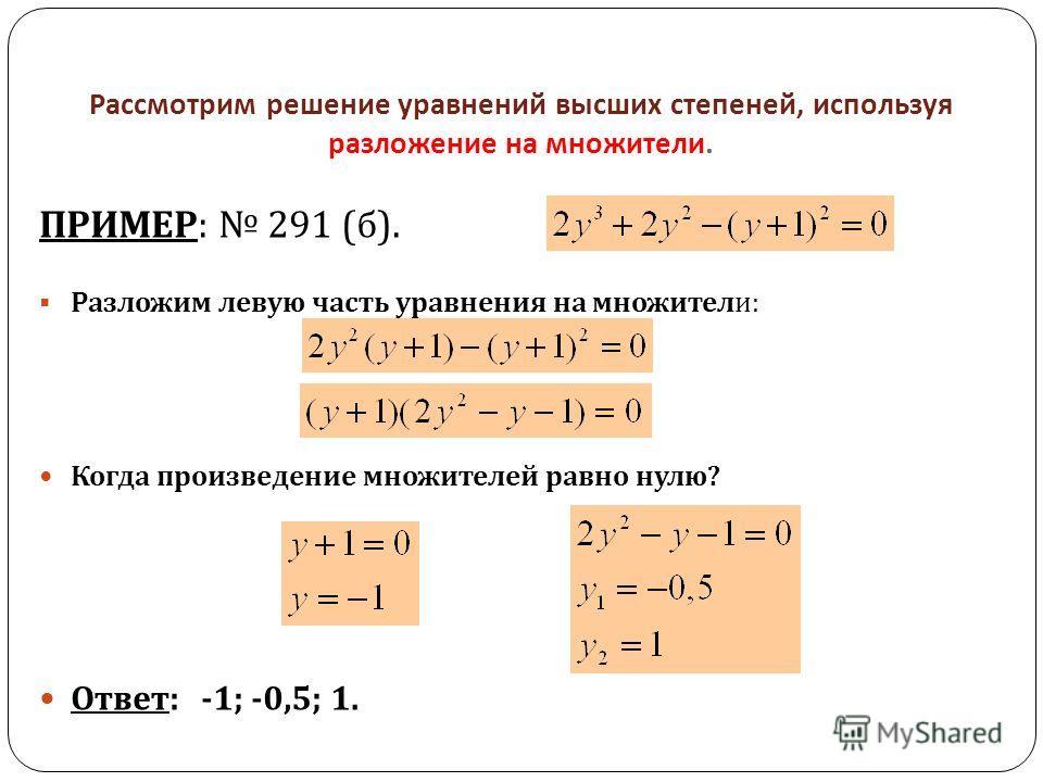 Рассмотрим решение уравнений высших степеней, используя разложение на множители. ПРИМЕР : 291 ( б ). Разложим левую часть уравнения на множители : Когда произведение множителей равно нулю ? Ответ : -1; -0,5; 1.