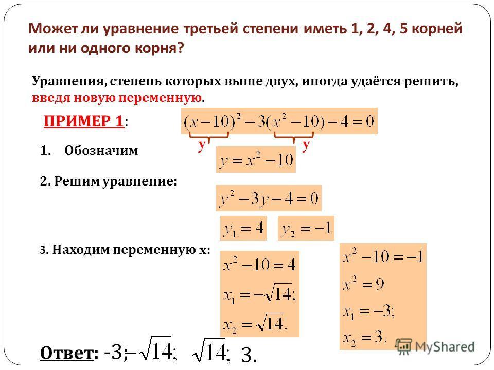 Может ли уравнение третьей степени иметь 1, 2, 4, 5 корней или ни одного корня ? Уравнения, степень которых выше двух, иногда удаётся решить, введя новую переменную. ПРИМЕР 1: 1. Обозначим 2. Решим уравнение: yy 3. Находим переменную x : Ответ: -3; 3