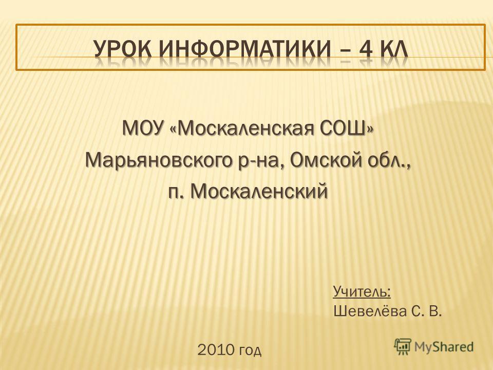 МОУ «Москаленская СОШ» Марьяновского р-на, Омской обл., п. Москаленский Учитель: Шевелёва С. В. 2010 год