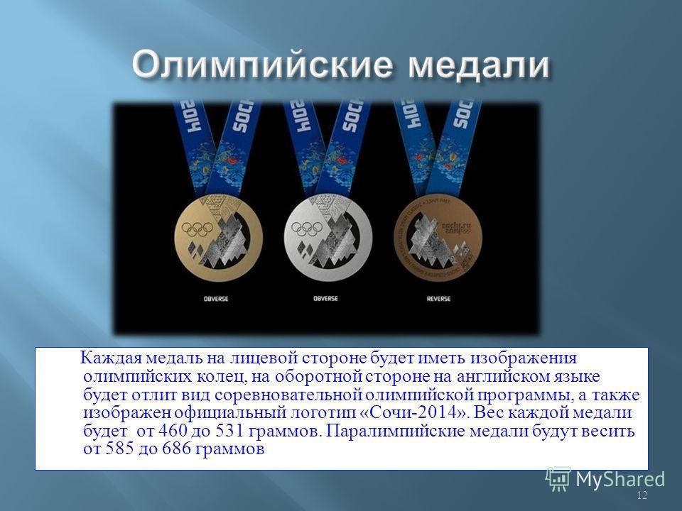 Каждая медаль на лицевой стороне будет иметь изображения олимпийских колец, на оборотной стороне на английском языке будет отлит вид соревновательной олимпийской программы, а также изображен официальный логотип « Сочи -2014». Вес каждой медали будет