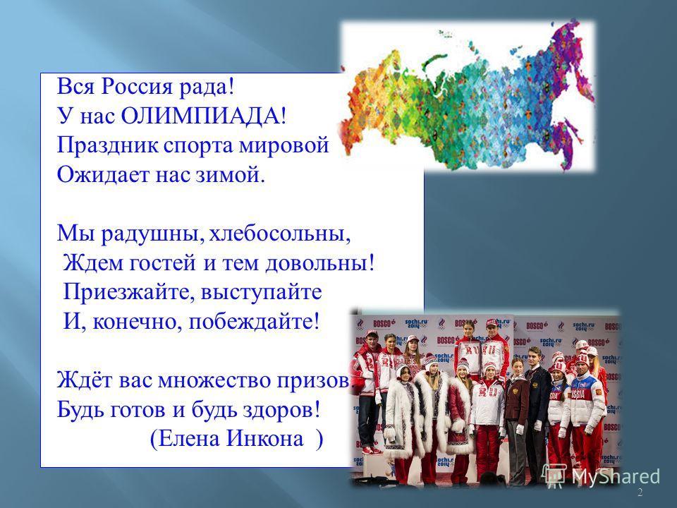 Вся Россия рада ! У нас ОЛИМПИАДА ! Праздник спорта мировой Ожидает нас зимой. Мы радушны, хлебосольны, Ждем гостей и тем довольны ! Приезжайте, выступайте И, конечно, побеждайте ! Ждёт вас множество призов. Будь готов и будь здоров ! ( Елена Инкона