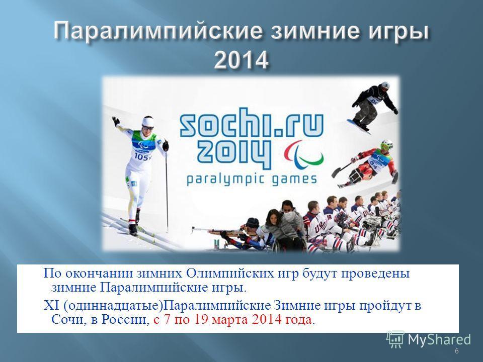 По окончании зимних Олимпийских игр будут проведены зимние Паралимпийские игры. XI ( одиннадцатые ) Паралимпийские Зимние игры пройдут в Сочи, в России, с 7 по 19 марта 2014 года. 6