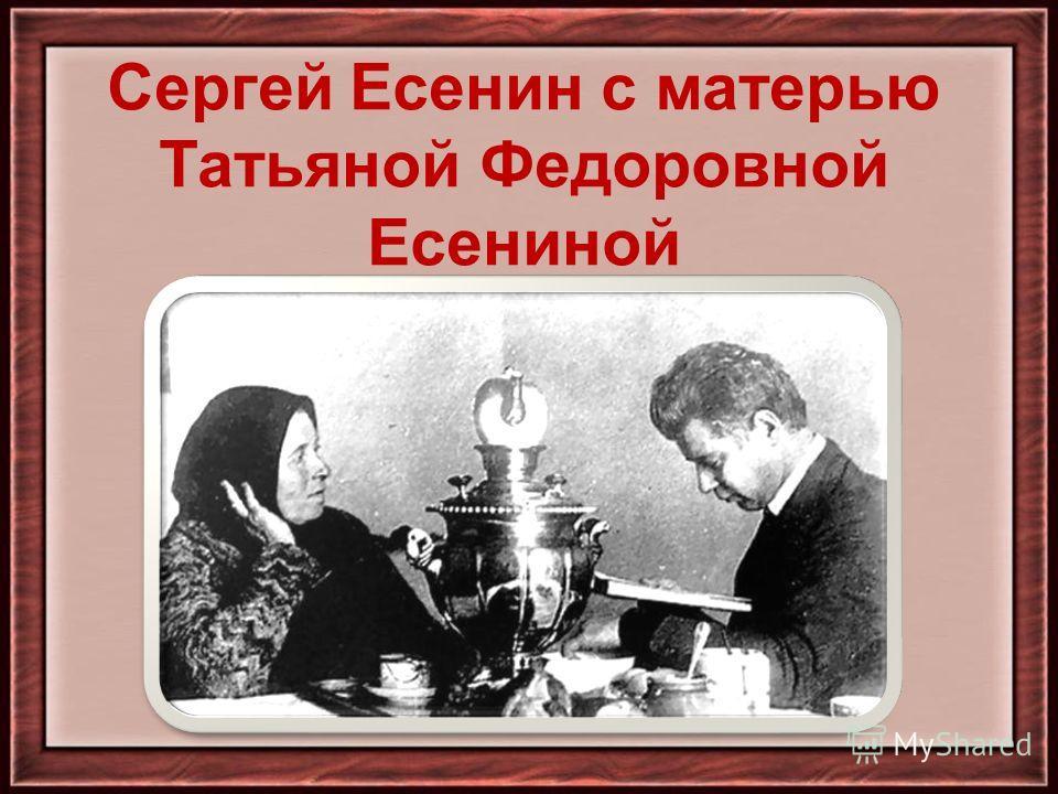 Сергей Есенин с матерью Татьяной Федоровной Есениной