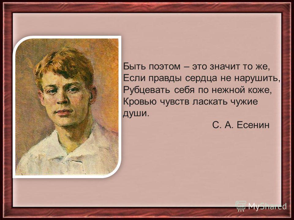 Быть поэтом – это значит то же, Если правды сердца не нарушить, Рубцевать себя по нежной коже, Кровью чувств ласкать чужие души. С. А. Есенин