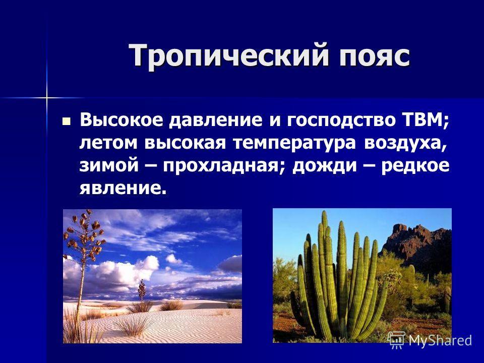 Тропический пояс Высокое давление и господство ТВМ; летом высокая температура воздуха, зимой – прохладная; дожди – редкое явление.
