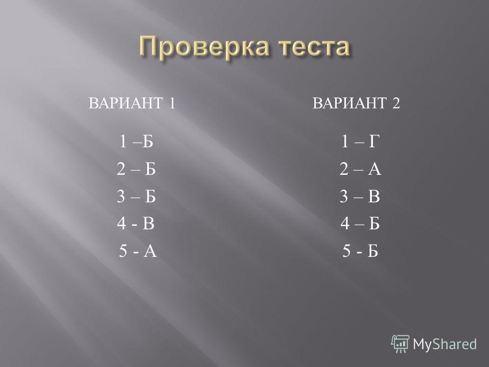 ВАРИАНТ 1 ВАРИАНТ 2 1 – Б 2 – Б 3 – Б 4 - В 5 - А 1 – Г 2 – А 3 – В 4 – Б 5 - Б