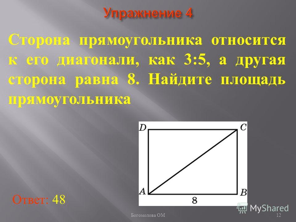 12 Сторона прямоугольника относится к его диагонали, как 3:5, а другая сторона равна 8. Найдите площадь прямоугольника Ответ: 48 Богомолова ОМ