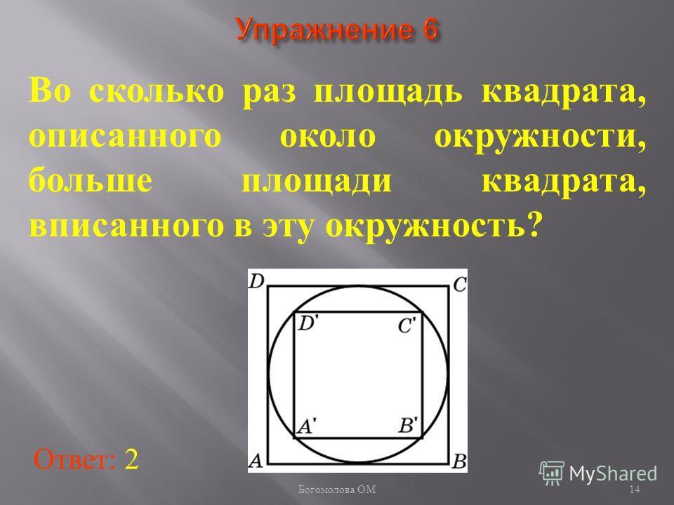 14 Во сколько раз площадь квадрата, описанного около окружности, больше площади квадрата, вписанного в эту окружность? Ответ: 2 Богомолова ОМ