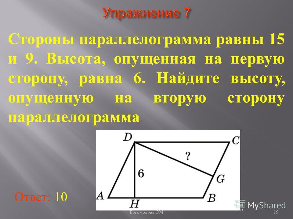15 Стороны параллелограмма равны 15 и 9. Высота, опущенная на первую сторону, равна 6. Найдите высоту, опущенную на вторую сторону параллелограмма Ответ: 10 Богомолова ОМ
