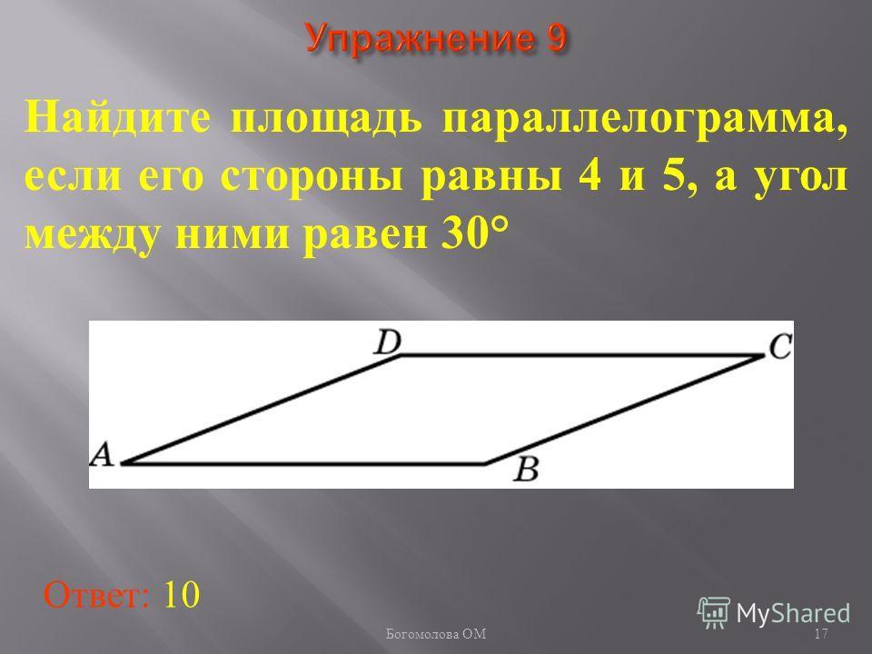 17 Найдите площадь параллелограмма, если его стороны равны 4 и 5, а угол между ними равен 30° Ответ: 10 Богомолова ОМ