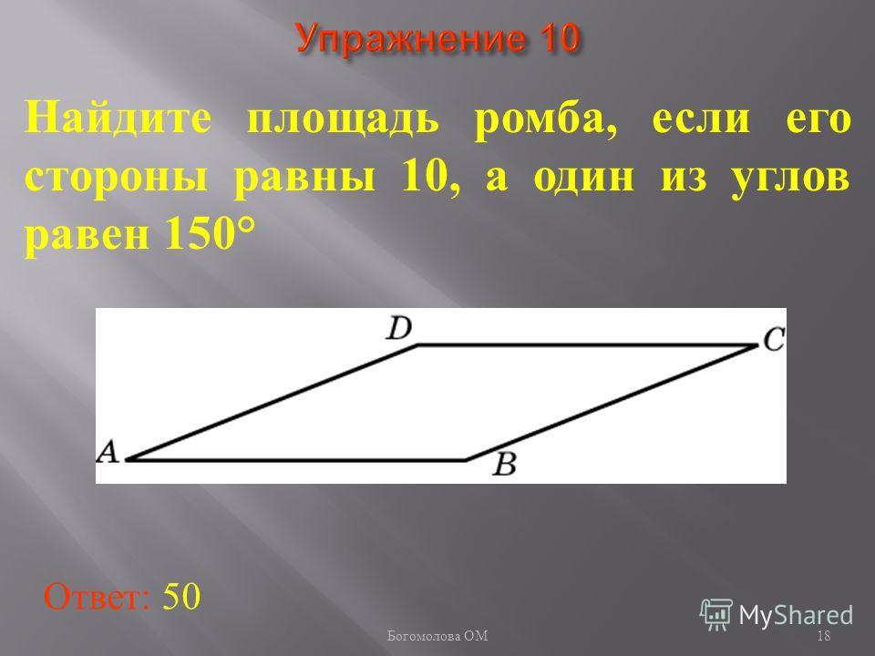 18 Найдите площадь ромба, если его стороны равны 10, а один из углов равен 150° Ответ: 50 Богомолова ОМ