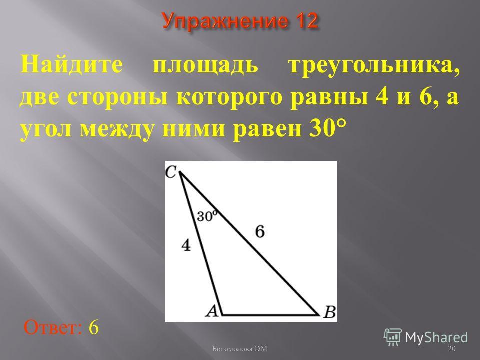 20 Найдите площадь треугольника, две стороны которого равны 4 и 6, а угол между ними равен 30° Ответ: 6 Богомолова ОМ