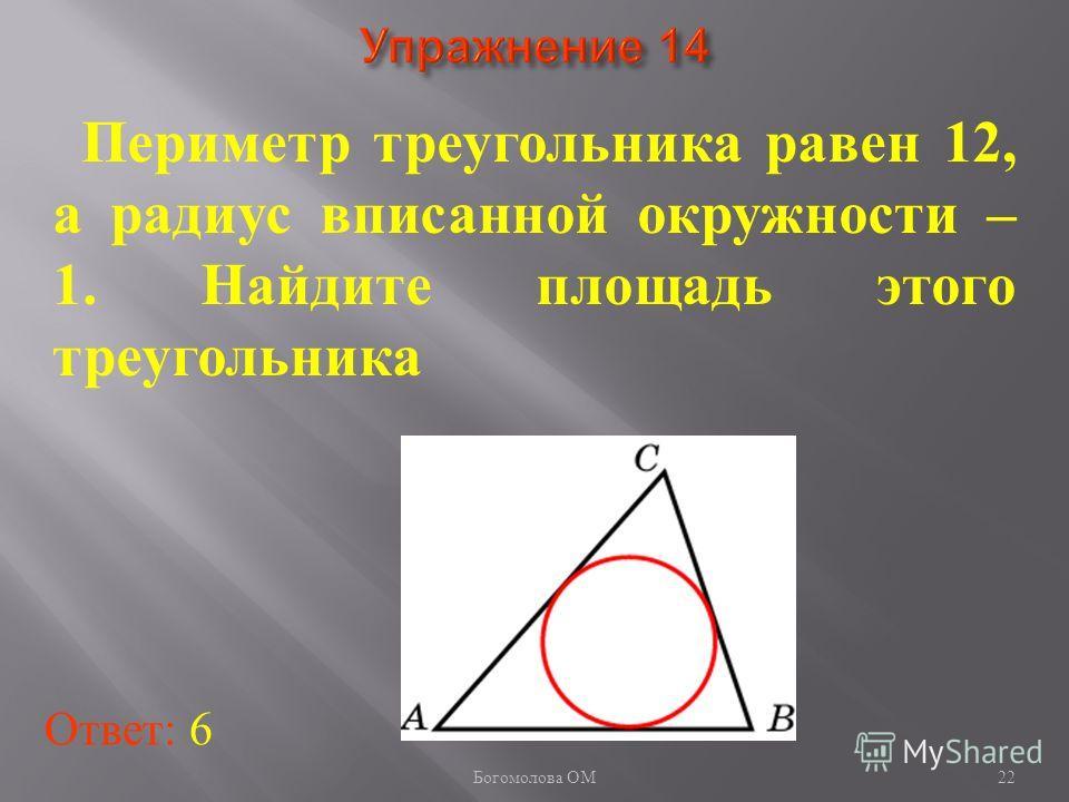 22 Периметр треугольника равен 12, а радиус вписанной окружности – 1. Найдите площадь этого треугольника Ответ: 6 Богомолова ОМ