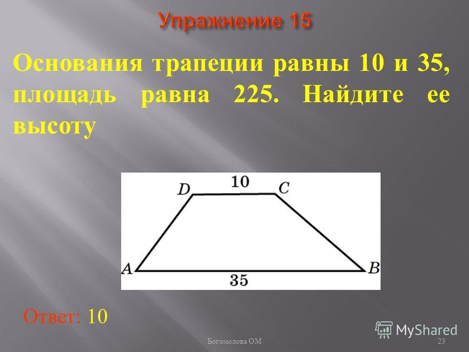 23 Основания трапеции равны 10 и 35, площадь равна 225. Найдите ее высоту Ответ: 10 Богомолова ОМ