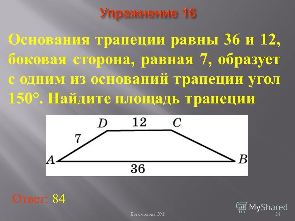 24 Основания трапеции равны 36 и 12, боковая сторона, равная 7, образует с одним из оснований трапеции угол 150°. Найдите площадь трапеции Ответ: 84 Богомолова ОМ