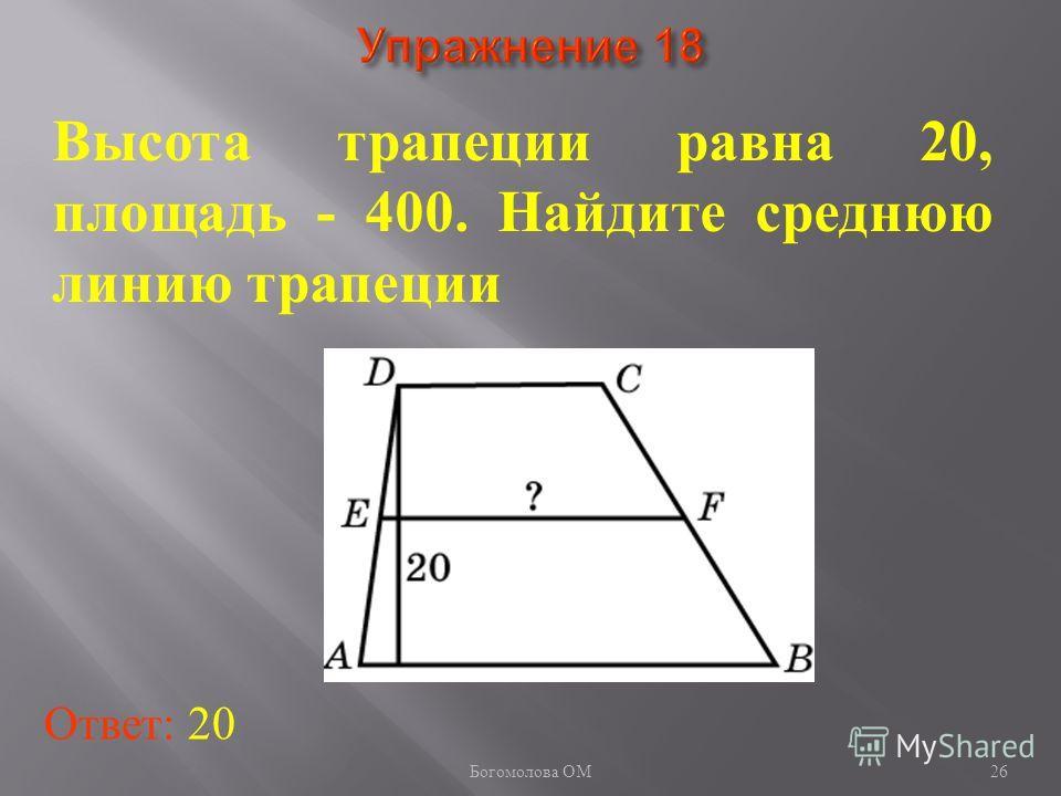 26 Высота трапеции равна 20, площадь - 400. Найдите среднюю линию трапеции Ответ: 20 Богомолова ОМ