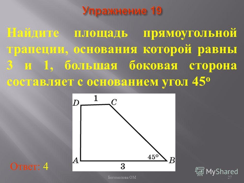 27 Найдите площадь прямоугольной трапеции, основания которой равны 3 и 1, большая боковая сторона составляет с основанием угол 45 о Ответ: 4 Богомолова ОМ