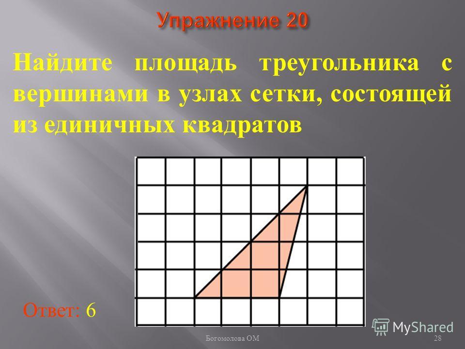 28 Найдите площадь треугольника с вершинами в узлах сетки, состоящей из единичных квадратов Ответ: 6 Богомолова ОМ
