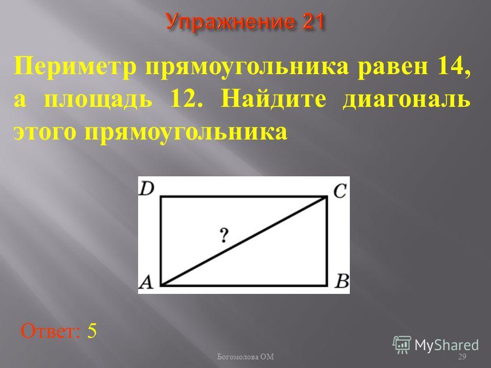 29 Периметр прямоугольника равен 14, а площадь 12. Найдите диагональ этого прямоугольника Ответ: 5 Богомолова ОМ